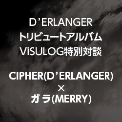 『D'ERLANGER TRIBUTE ALBUM ~Stairway to Heaven~』ViSULOG特別対談「CIPHER × ガラ」 | ヴィジュアル系ポータルサイト「ViSULOG」