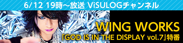 【ViSULOG 公式チャンネル】WING WORKS「GOD IS IN THE DISPLAY vol.7」特番