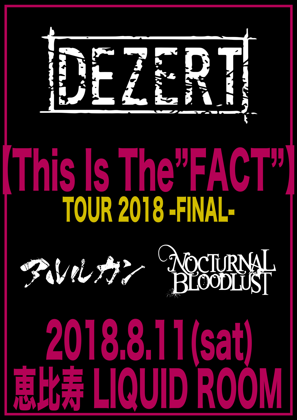 "2018.08.11 (Sat) 恵比寿LIQUID ROOM/DEZERT 【This is The ""Fact""】 TOUR 2018 -FINAL- (DEZERT / アルルカン / NOCTURNAL BLOODLUST)"