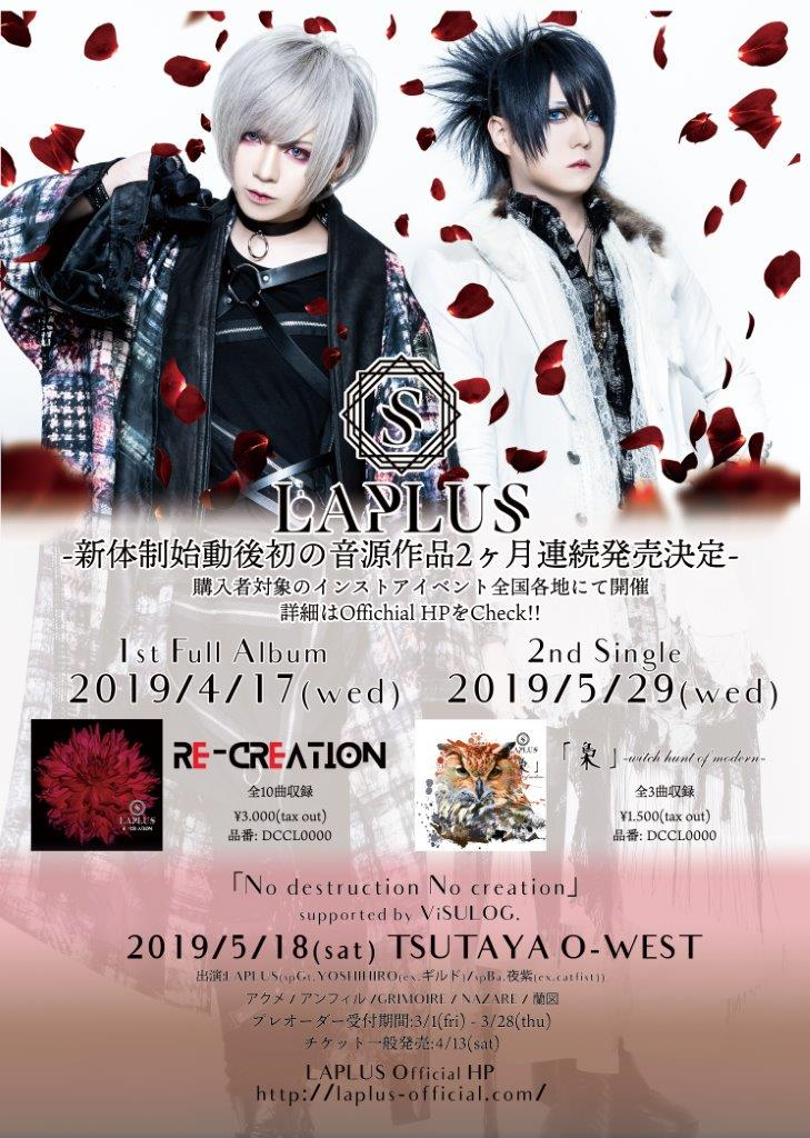2019.04.17(水) Relase! 1st Full Album 『RE-CREATION』 / 2019.05.29(水) Release! 2nd Single 『「梟」-witch hunt of modern-』 / 2019.05.18(土) LAPLUS新体制始動後初主催<No destruction No creation>supported by ViSULOG